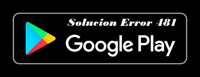 solucion-error-481-google-play-store